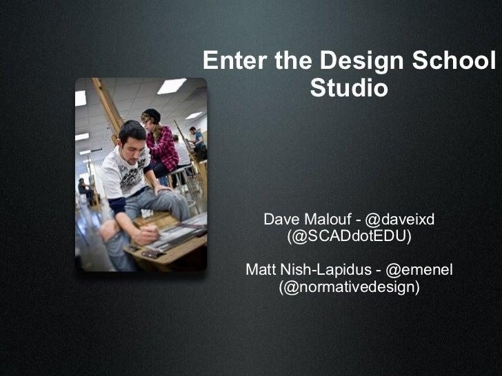 Enter the Design School         Studio     Dave Malouf - @daveixd       (@SCADdotEDU)   Matt Nish-Lapidus - @emenel       ...