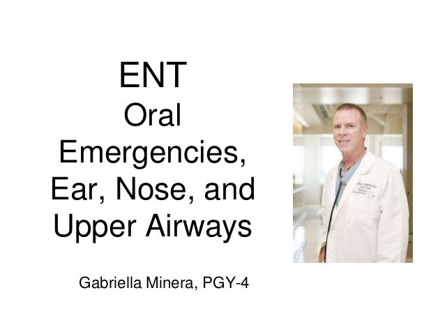 ENT Oral Emergencies, Ear, Nose, and Upper Airways Gabriella Minera, PGY-4