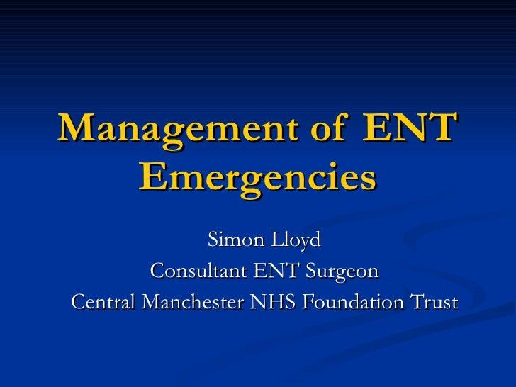 Management of ENT Emergencies Simon Lloyd Consultant ENT Surgeon Central Manchester NHS Foundation Trust