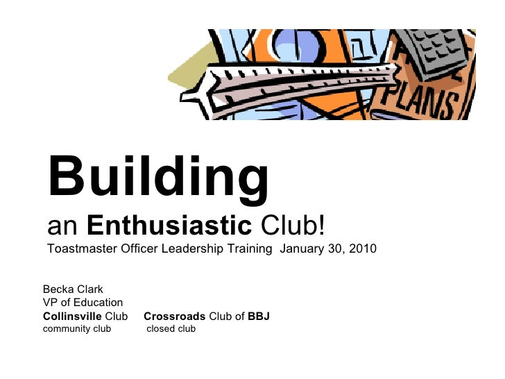 Building   an  Enthusiastic  Club! Toastmaster Officer Leadership Training  January 30, 2010 Becka Clark VP of Education C...