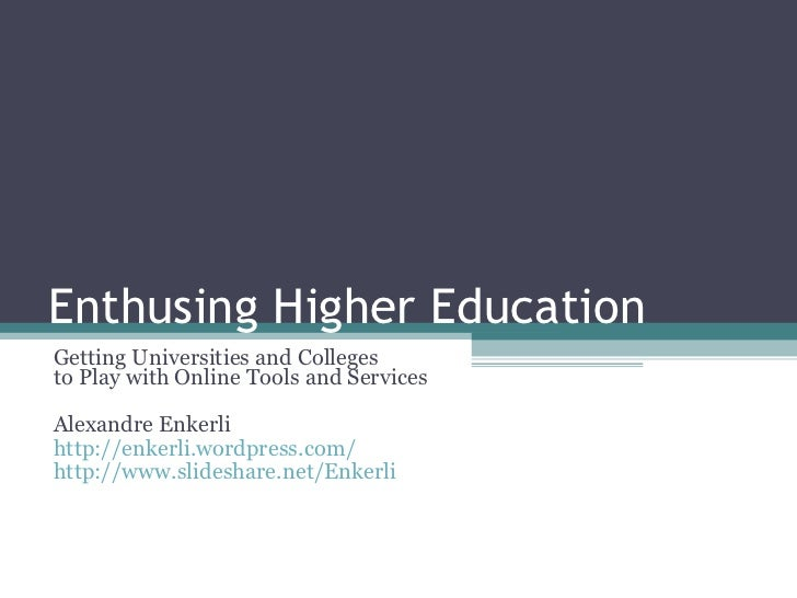 Enthusing Higher Education Getting Universities and Colleges to Play with Online Tools and Services Alexandre Enkerli http...