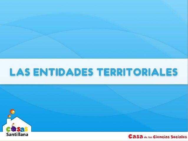 LAS ENTIDADES TERRITORIALES Son aquellas partes en las que se divide el territorio nacional para facilitar su administraci...