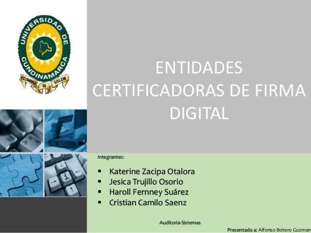 ENTIDADES CERTIFICADORAS DE FIRMA DIGITAL Integrantes:       Katerine Zacipa Otalora Jesica Trujillo Osorio Haroll Fer...