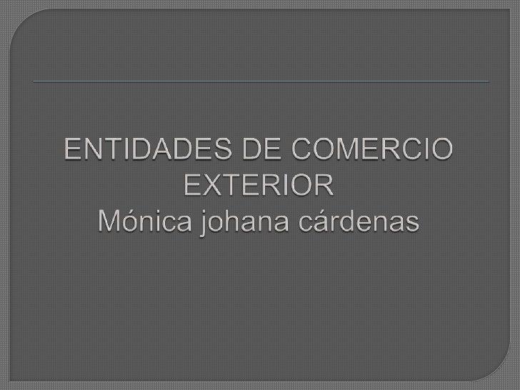ENTIDADES DE COMERCIO EXTERIORMónica johana cárdenas <br />