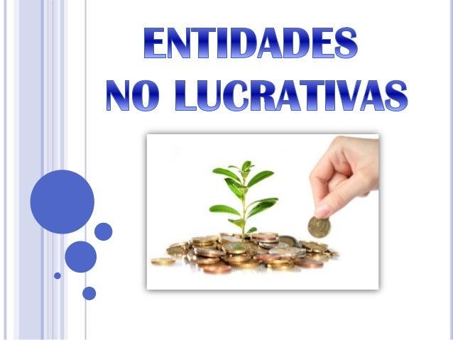 Entidades No Lucrativas Son aquellas sociedades en las cuales la finalidad no es obtener una ganancia económica
