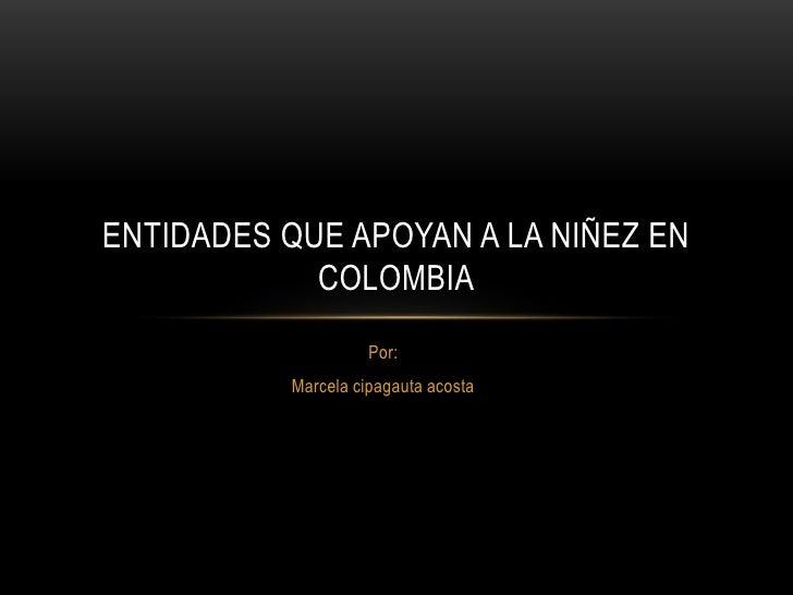 ENTIDADES QUE APOYAN A LA NIÑEZ EN            COLOMBIA                    Por:          Marcela cipagauta acosta