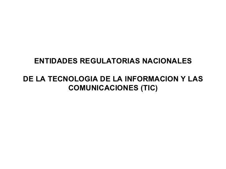 ENTIDADES REGULATORIAS NACIONALES  DE LA TECNOLOGIA DE LA INFORMACION Y LAS COMUNICACIONES (TIC)