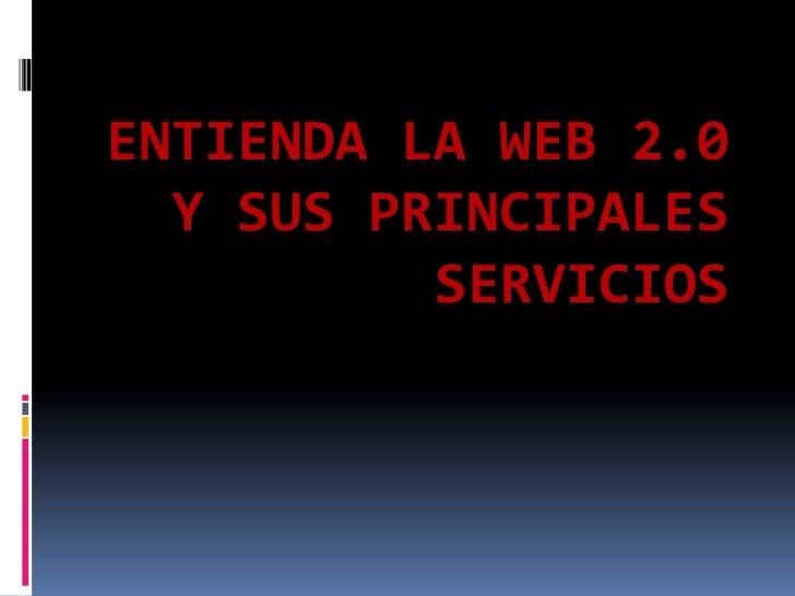 ENTIENDA LA WEB 2.0   Y SUS PRINCIPALES           SERVICIOS