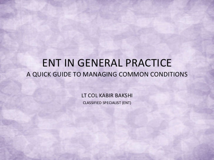 ENT IN GENERAL PRACTICE A QUICK GUIDE TO MANAGING COMMON CONDITIONS LT COL KABIR BAKSHI CLASSIFIED SPECIALIST (ENT)
