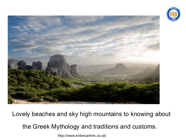 Lovely beaches and sky high mountains to knowing about   the Greek Mythology and traditions and customs.