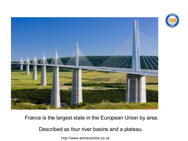 France is the largest state in the European Union by area.      Described as four river basins and a plateau.