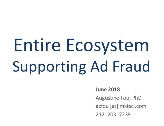 Entire Ecosystem Supporting Ad Fraud June 2018 Augustine Fou, PhD. acfou [at] mktsci.com 212. 203 .7239