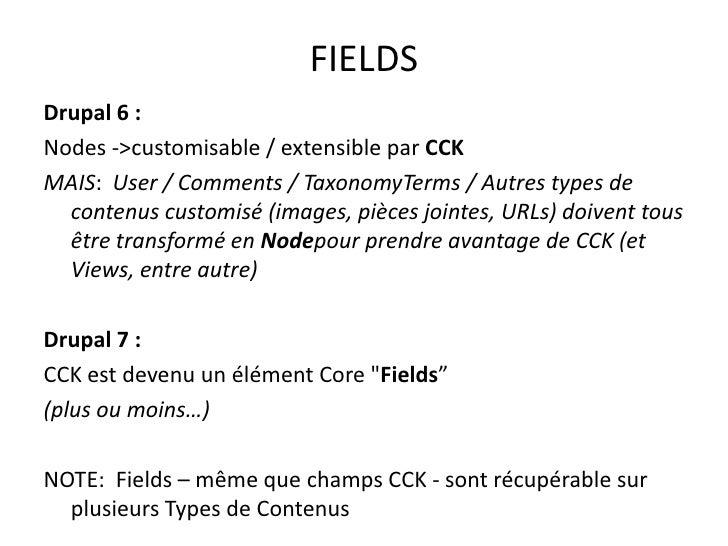 FIELDS<br />Drupal 6:<br />Nodes -> customisable / extensible par CCK<br />MAIS:  User / Comments / TaxonomyTerms / Autre...