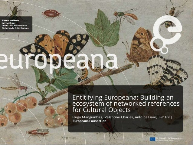Entitifying Europeana: Building an ecosystem of networked references for Cultural Objects Hugo Manguinhas, Valentine Charl...