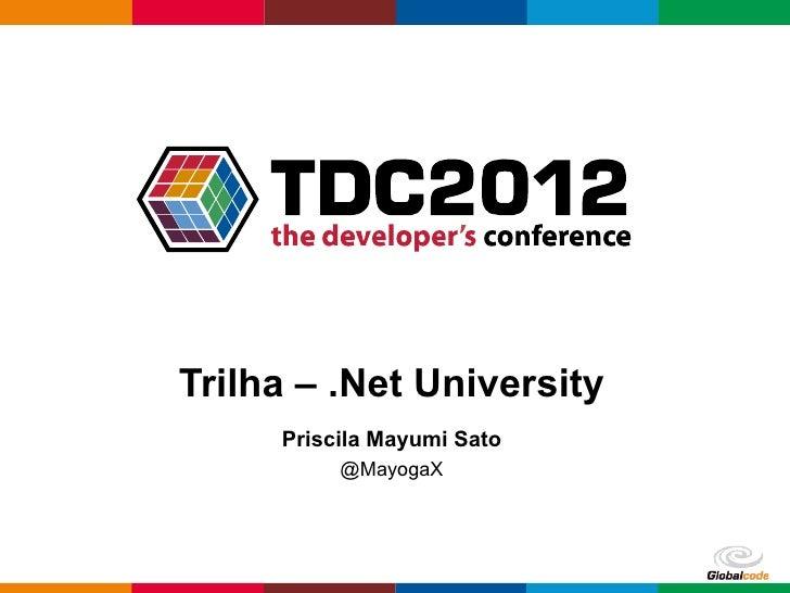 Trilha – .Net University     Priscila Mayumi Sato          @MayogaX                            Globalcode – Open4education