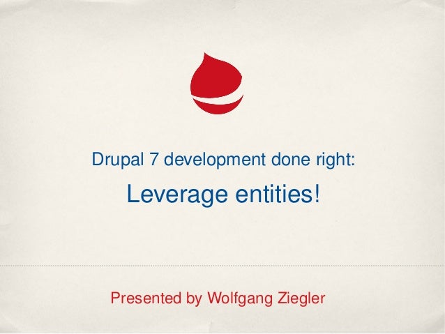 Drupal 7 development done right:Leverage entities!Presented by Wolfgang Ziegler