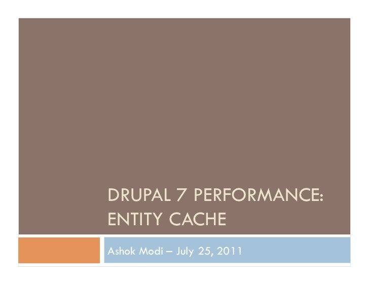 DRUPAL 7 PERFORMANCE:ENTITY CACHEAshok Modi – July 25, 2011