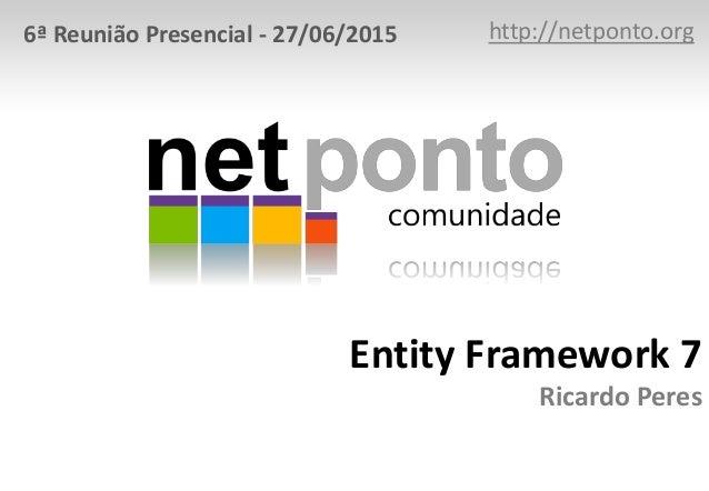 Entity Framework 7 Ricardo Peres http://netponto.org6ª Reunião Presencial - 27/06/2015