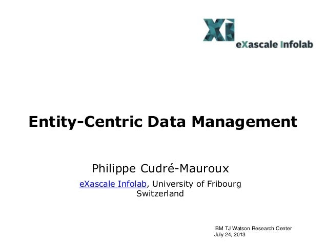 Entity-Centric Data Management Philippe Cudré-Mauroux eXascale Infolab, University of Fribourg Switzerland IBM TJ Watson R...