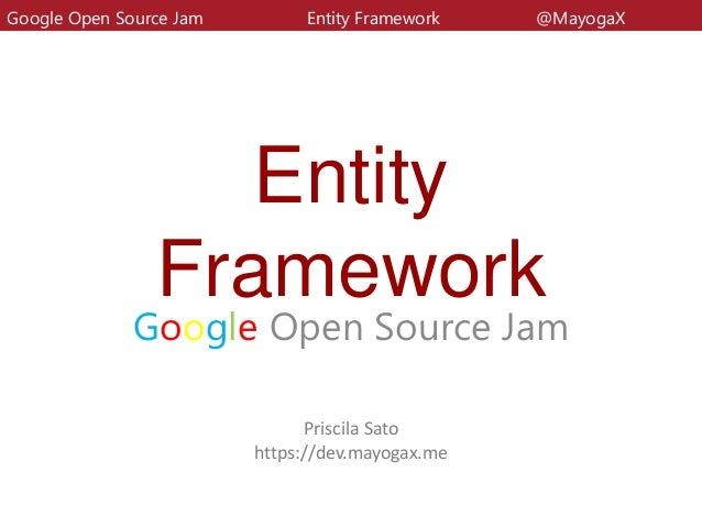 EntityFrameworkGoogle Open Source JamGoogle Open Source Jam Entity Framework @MayogaXPriscila Satohttps://dev.mayogax.me