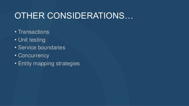 OTHER CONSIDERATIONS… • Transactions • Unit testing • Service boundaries • Concurrency • Entity mapping strategies