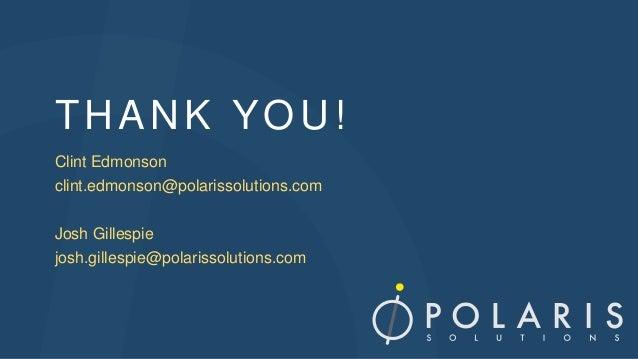 THANK YOU! Clint Edmonson clint.edmonson@polarissolutions.com Josh Gillespie josh.gillespie@polarissolutions.com