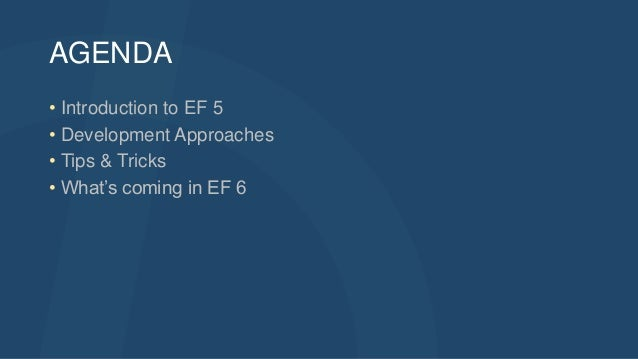 AGENDA • Introduction to EF 5 • Development Approaches • Tips & Tricks • What's coming in EF 6