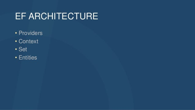 EF ARCHITECTURE • Providers • Context • Set • Entities
