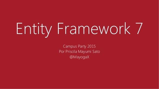 Entity Framework 7 Campus Party 2015 Por Priscila Mayumi Sato @MayogaX
