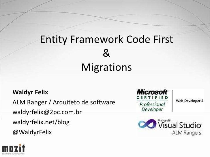 Entity Framework Code First                      &                  MigrationsWaldyr FelixALM Ranger / Arquiteto de softwa...