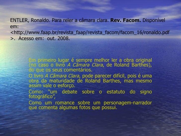 ENTLER, Ronaldo. Para reler a câmara clara.  Rev. Facom.  Disponível em: <http://www.faap.br/revista_faap/revista_facom/fa...