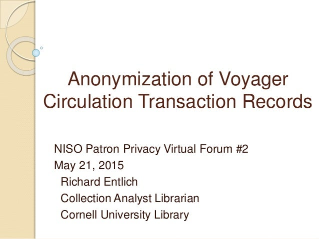 Anonymization of Voyager Circulation Transaction Records NISO Patron Privacy Virtual Forum #2 May 21, 2015 Richard Entlich...