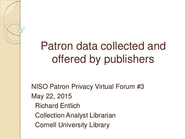 Patron data collected and offered by publishers NISO Patron Privacy Virtual Forum #3 May 22, 2015 Richard Entlich Collecti...
