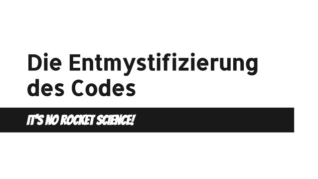 Die Entmystifizierung des Codes It's no rocket science!