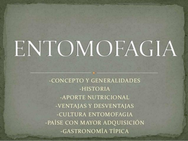 -CONCEPTO Y GENERALIDADES           -HISTORIA      -APORTE NUTRICIONAL    -VENTAJAS Y DESVENTAJAS     -CULTURA ENTOMOFAGIA...