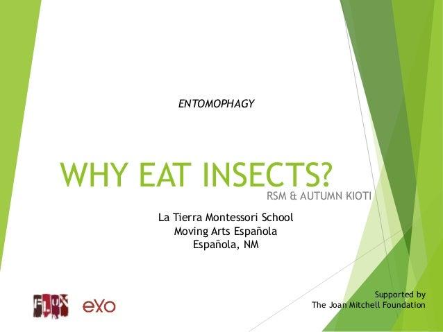 WHY EAT INSECTS?RSM & AUTUMN KIOTI La Tierra Montessori School Moving Arts Española Española, NM Supported by The Joan Mit...