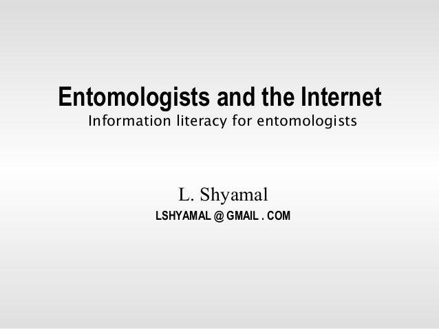 Entomologists and the Internet  Information literacy for entomologists              L. Shyamal           LSHYAMAL @ GMAIL ...
