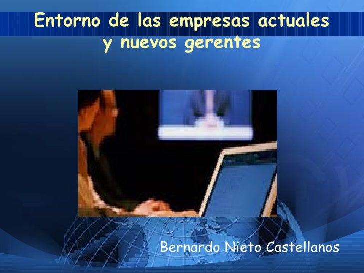 Entorno de las empresas actuales y nuevos gerentes <ul><li>Bernardo Nieto Castellanos </li></ul>