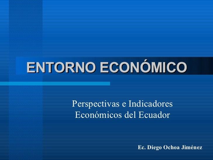 ENTORNO ECONÓMICO Perspectivas e Indicadores Económicos del Ecuador Ec. Diego Ochoa Jiménez