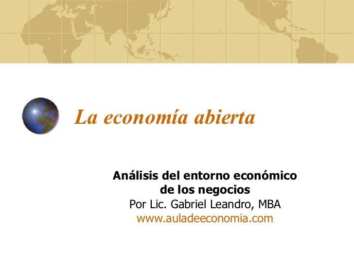 La economía abierta Análisis del entorno económico de los negocios Por Lic. Gabriel Leandro, MBA www.auladeeconomia.com