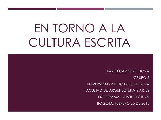 EN TORNO A LA CULTURA ESCRITA KAREN CARDOSO NOVA GRUPO 5 UNIVERSIDAD PILOTO DE COLOMBIA FACULTAD DE ARQUITECTURA Y ARTES P...