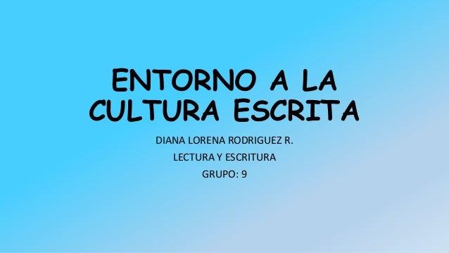 ENTORNO A LA CULTURA ESCRITA DIANA LORENA RODRIGUEZ R. LECTURA Y ESCRITURA GRUPO: 9