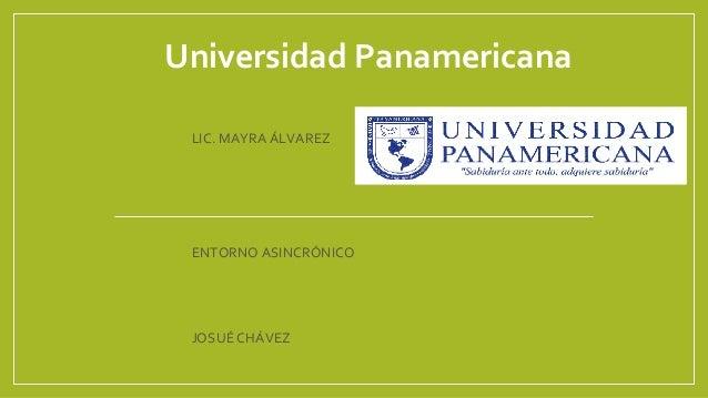 Universidad Panamericana LIC. MAYRA ÁLVAREZ ENTORNO ASINCRÓNICO JOSUÉ CHÁVEZ