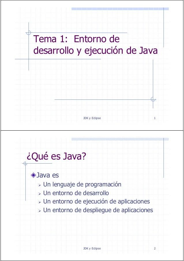 JDK y Eclipse 1 Tema 1: Entorno de desarrollo y ejecución de Java JDK y Eclipse 2 ¿Qué es Java? Java es Un lenguaje de pro...