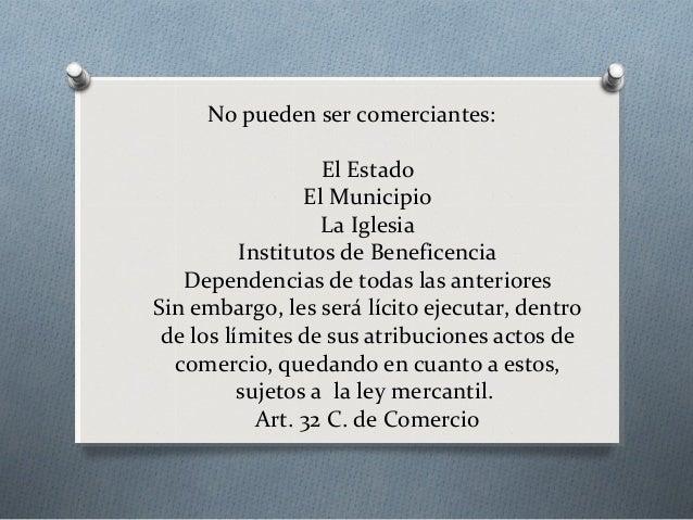 No pueden ser comerciantes: El Estado El Municipio La Iglesia Institutos de Beneficencia Dependencias de todas las anterio...
