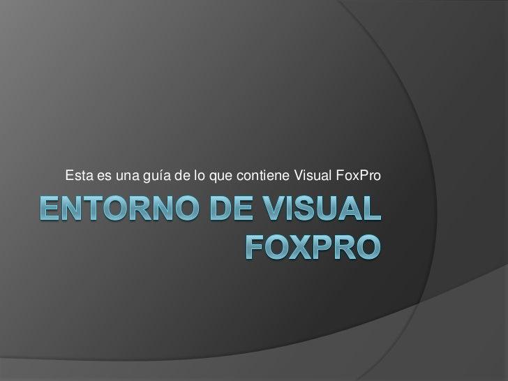 ENTORNO DE VISUAL FOXPRO<br />Esta es una guía de lo que contiene Visual FoxPro<br />