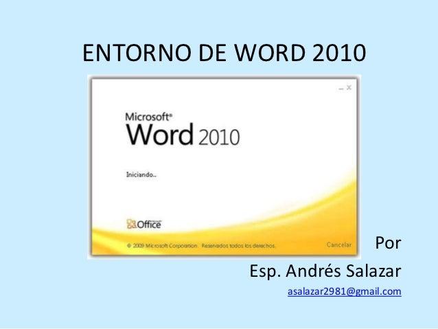 ENTORNO DE WORD 2010                           Por           Esp. Andrés Salazar               asalazar2981@gmail.com