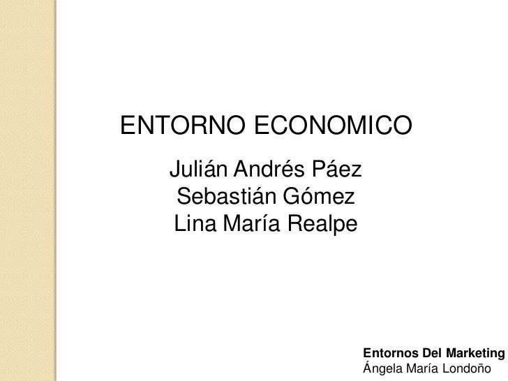 ENTORNO ECONOMICO  Julián Andrés Páez   Sebastián Gómez  Lina María Realpe                       Entornos Del Marketing   ...
