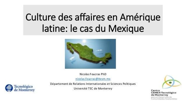 Culture des affaires en Amérique latine: le cas du Mexique Nicolas Foucras PhD nicolas.foucras@itesm.mx Département de Rel...