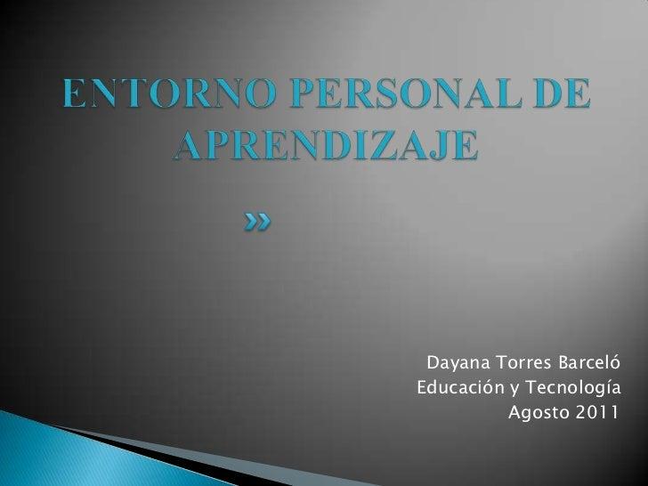 ENTORNO PERSONAL DE APRENDIZAJE<br />Dayana Torres Barceló<br />Educación y Tecnología<br />Agosto 2011<br />